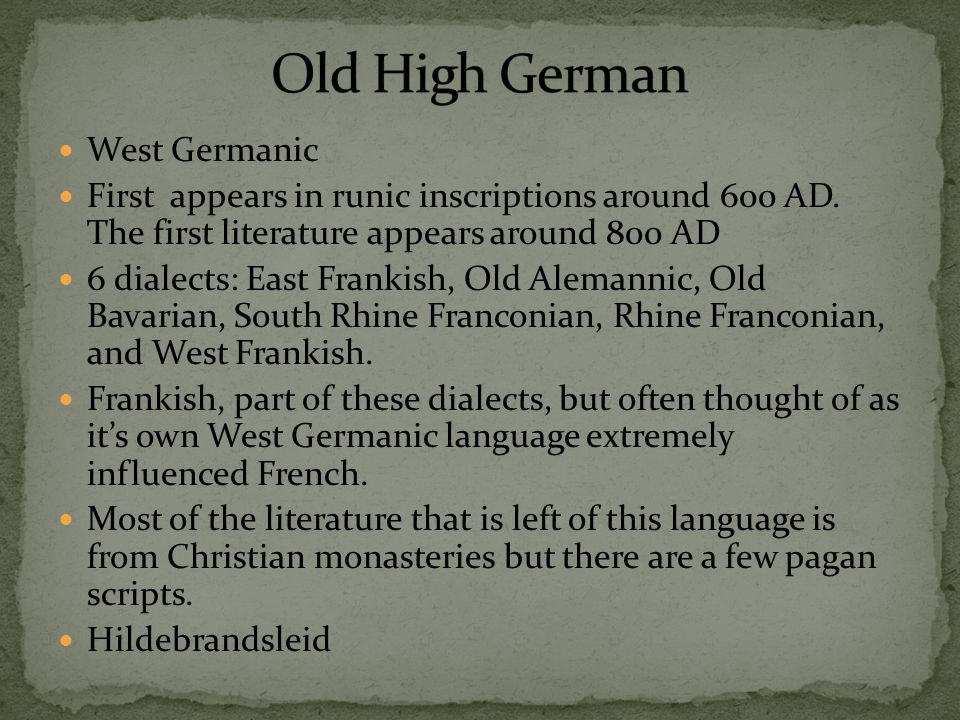 West Germanic First appears in runic inscriptions around 600 AD. The first literature appears around 800 AD 6 dialects: East Frankish, Old Alemannic,