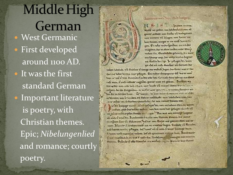 West Germanic First developed around 1100 AD. It was the first standard German Important literature is poetry, with Christian themes. Epic; Nibelungen