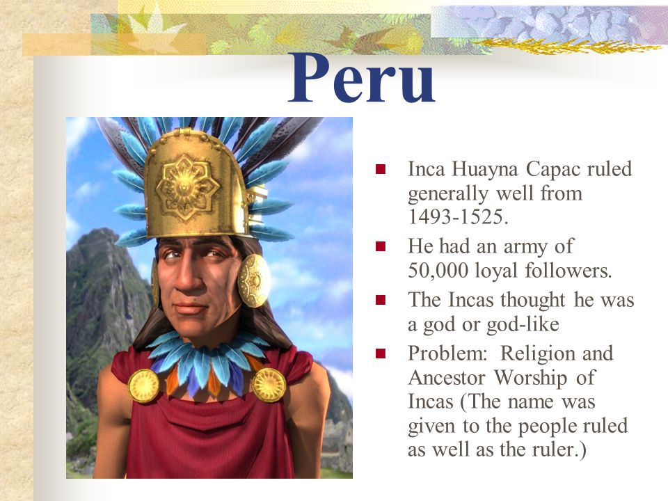 Peru Inca Huayna Capac ruled generally well from 1493-1525.