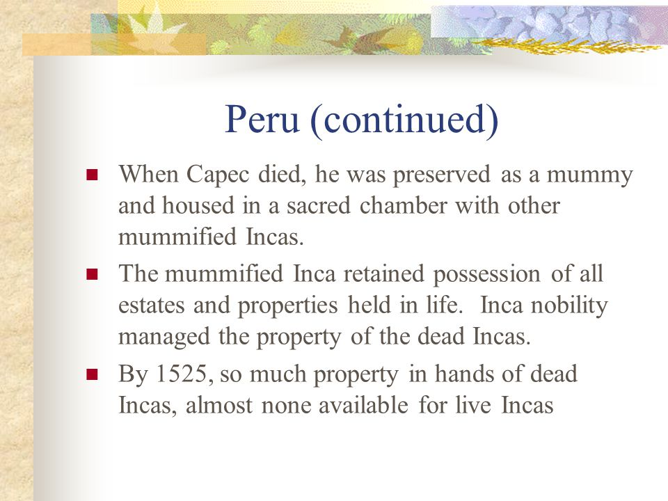 Peru (continued) When Capec died, he was preserved as a mummy and housed in a sacred chamber with other mummified Incas.