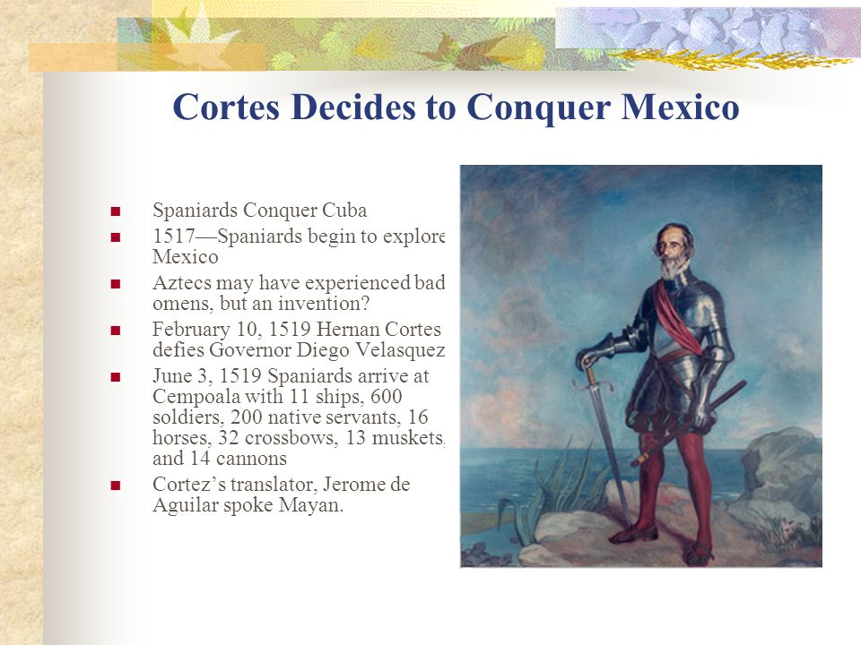 Cortes Decides to Conquer Mexico Spaniards Conquer Cuba 1517—Spaniards begin to explore Mexico Aztecs may have experienced bad omens, but an invention.