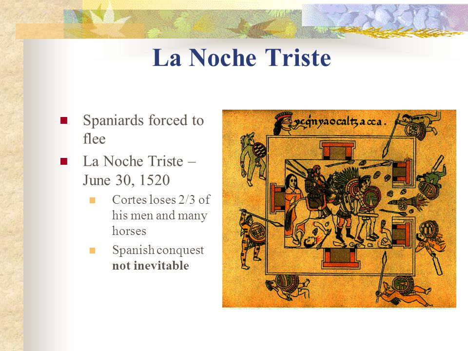 La Noche Triste Spaniards forced to flee La Noche Triste – June 30, 1520 Cortes loses 2/3 of his men and many horses Spanish conquest not inevitable