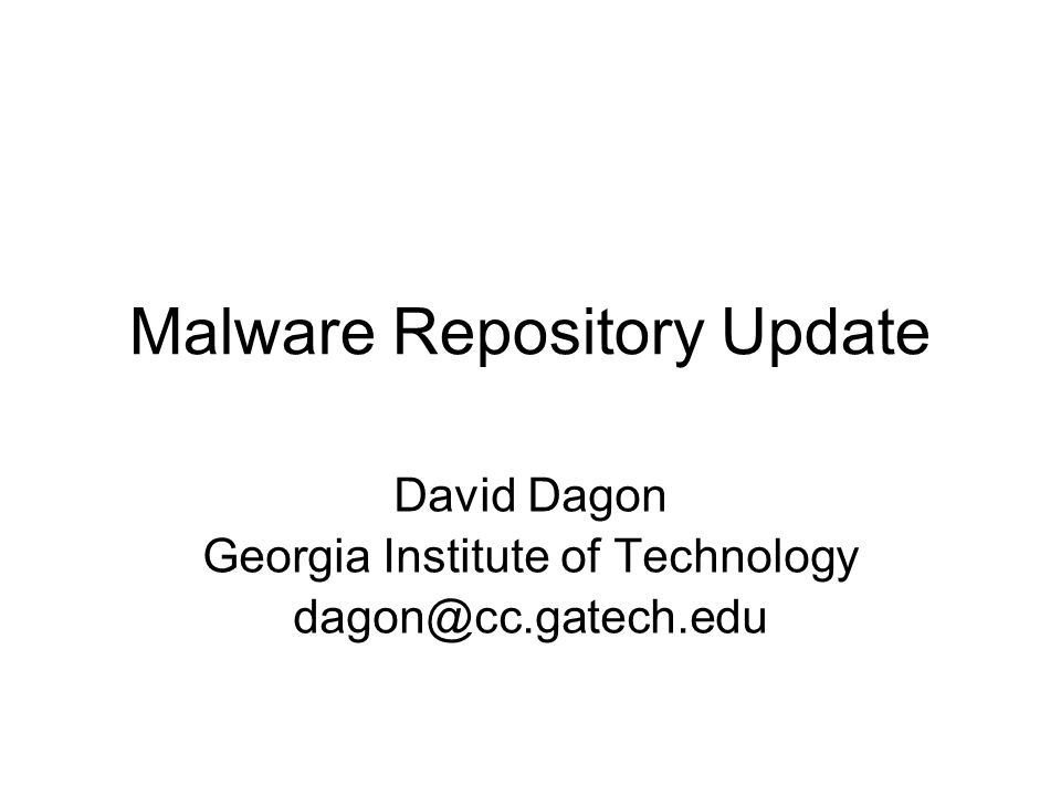 Malware Repository Update David Dagon Georgia Institute of Technology dagon@cc.gatech.edu