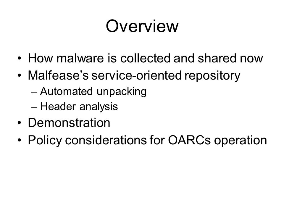 Overview How malware is collected and shared now Malfease's service-oriented repository –Automated unpacking –Header analysis Demonstration Policy considerations for OARCs operation