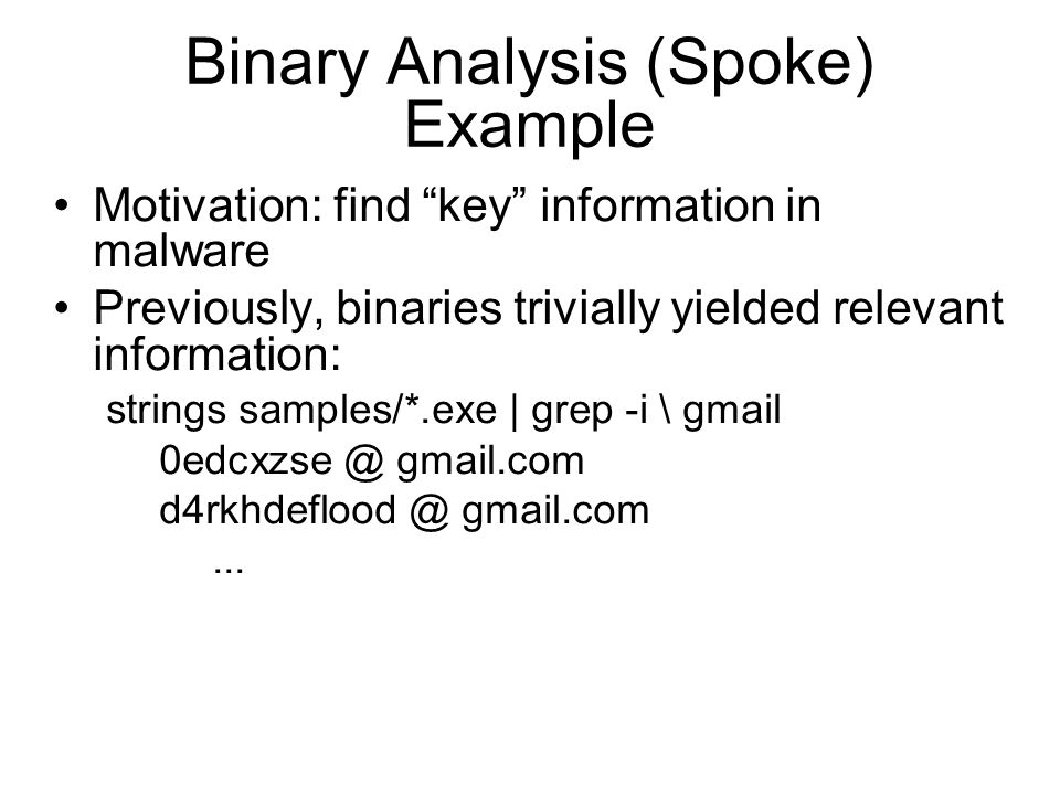 Binary Analysis (Spoke) Example Motivation: find key information in malware Previously, binaries trivially yielded relevant information: strings samples/*.exe | grep -i \ gmail 0edcxzse @ gmail.com d4rkhdeflood @ gmail.com...
