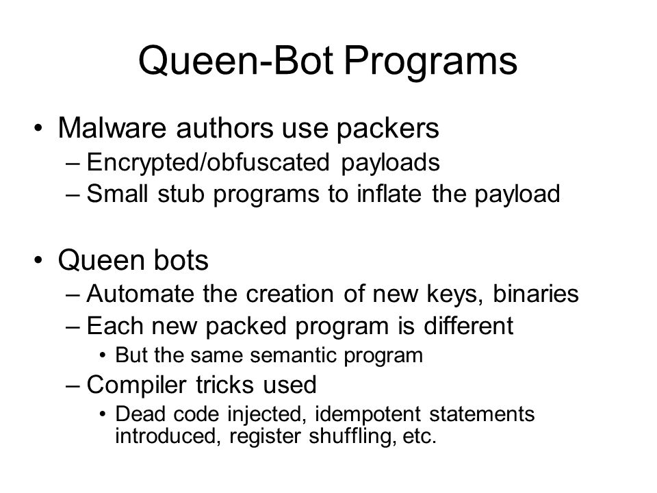 Queen-Bot Programs Malware authors use packers –Encrypted/obfuscated payloads –Small stub programs to inflate the payload Queen bots –Automate the creation of new keys, binaries –Each new packed program is different But the same semantic program –Compiler tricks used Dead code injected, idempotent statements introduced, register shuffling, etc.