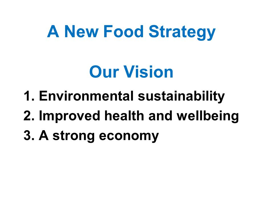 1.Environmental sustainability 2.Improved health and wellbeing 3.A strong economy A New Food Strategy Our Vision