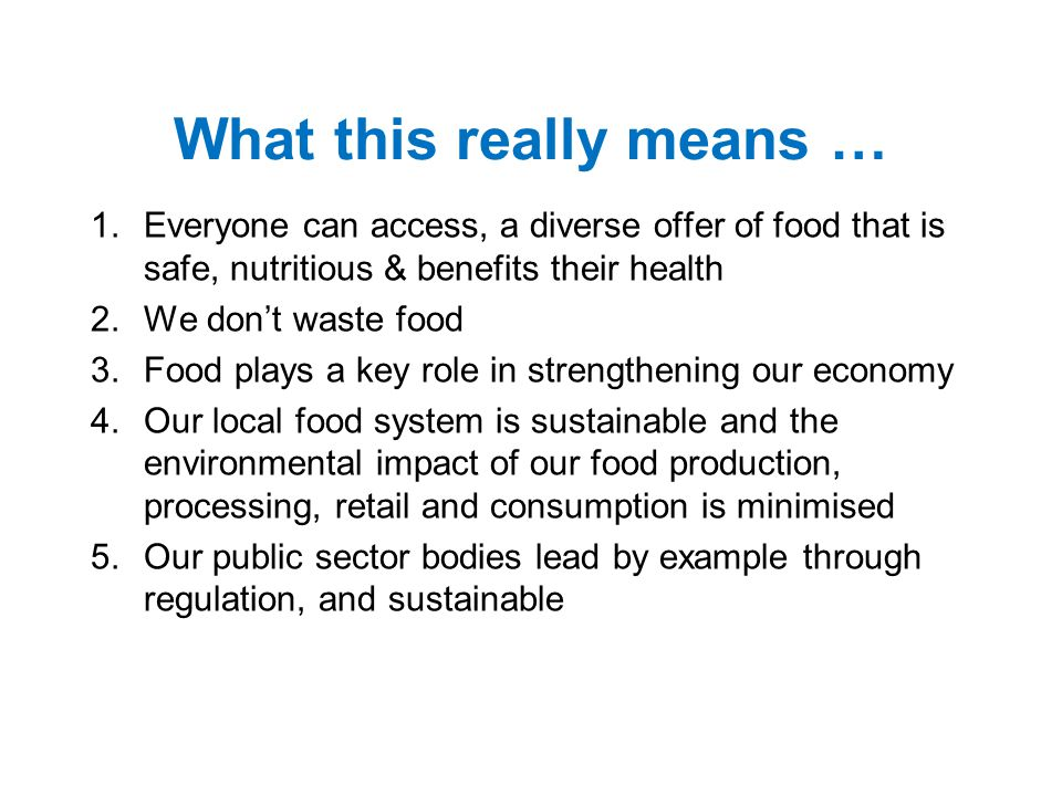 What this really means … 1.Everyone can access, a diverse offer of food that is safe, nutritious & benefits their health 2.We don't waste food 3.Food plays a key role in strengthening our economy 4.Our local food system is sustainable and the environmental impact of our food production, processing, retail and consumption is minimised 5.Our public sector bodies lead by example through regulation, and sustainable