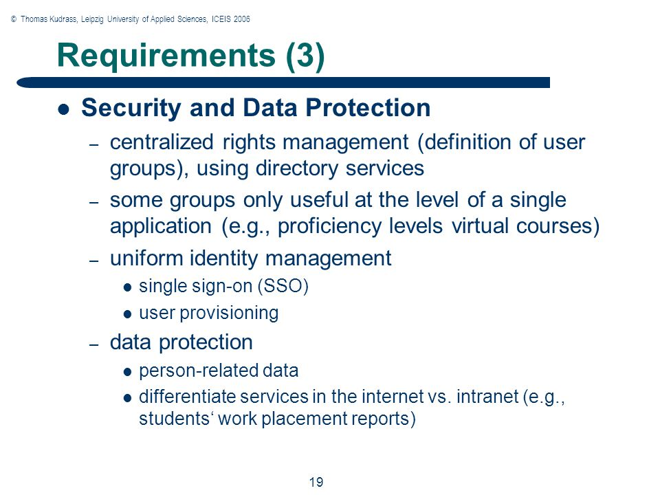 © Thomas Kudrass, Leipzig University of Applied Sciences, ICEIS 2006 19 Requirements (3) Security and Data Protection – centralized rights management (definition of user groups), using directory services – some groups only useful at the level of a single application (e.g., proficiency levels virtual courses) – uniform identity management single sign-on (SSO) user provisioning – data protection person-related data differentiate services in the internet vs.