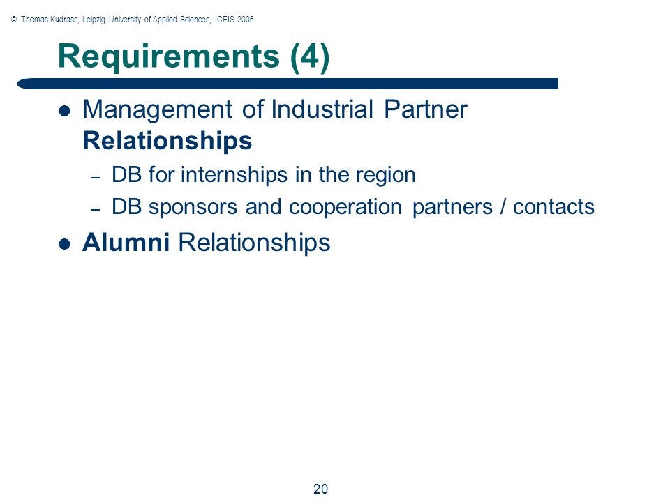 © Thomas Kudrass, Leipzig University of Applied Sciences, ICEIS 2006 20 Requirements (4) Management of Industrial Partner Relationships – DB for internships in the region – DB sponsors and cooperation partners / contacts Alumni Relationships