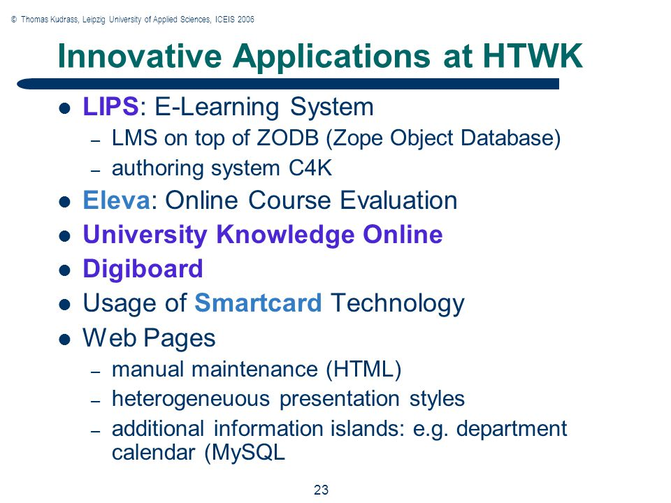 © Thomas Kudrass, Leipzig University of Applied Sciences, ICEIS 2006 23 Innovative Applications at HTWK LIPS: E-Learning System – LMS on top of ZODB (Zope Object Database) – authoring system C4K Eleva: Online Course Evaluation University Knowledge Online Digiboard Usage of Smartcard Technology Web Pages – manual maintenance (HTML) – heterogeneuous presentation styles – additional information islands: e.g.