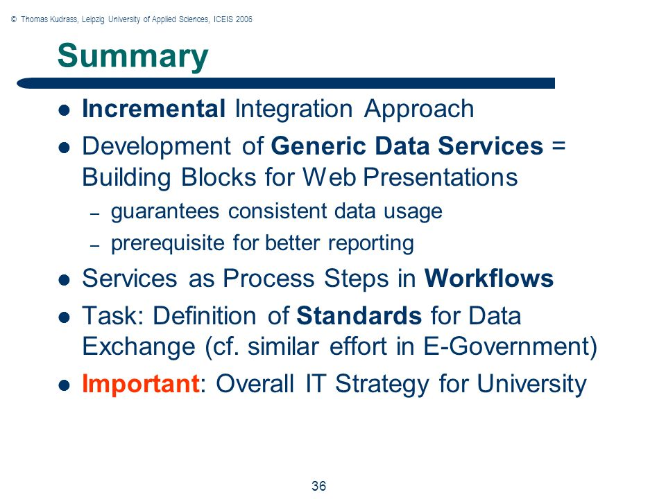 © Thomas Kudrass, Leipzig University of Applied Sciences, ICEIS 2006 36 Summary Incremental Integration Approach Development of Generic Data Services = Building Blocks for Web Presentations – guarantees consistent data usage – prerequisite for better reporting Services as Process Steps in Workflows Task: Definition of Standards for Data Exchange (cf.