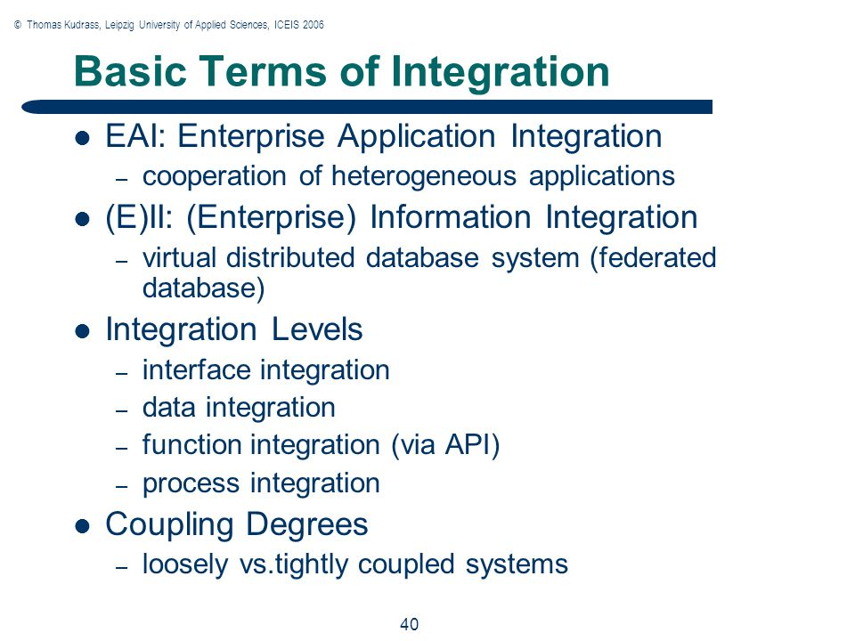 © Thomas Kudrass, Leipzig University of Applied Sciences, ICEIS 2006 40 Basic Terms of Integration EAI: Enterprise Application Integration – cooperation of heterogeneous applications (E)II: (Enterprise) Information Integration – virtual distributed database system (federated database) Integration Levels – interface integration – data integration – function integration (via API) – process integration Coupling Degrees – loosely vs.tightly coupled systems