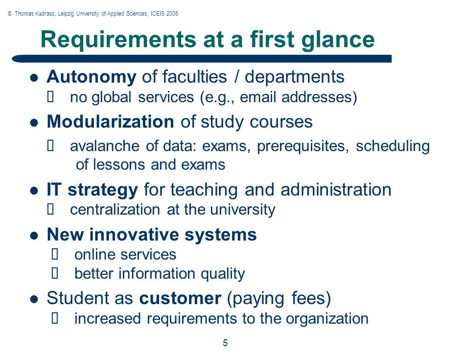 © Thomas Kudrass, Leipzig University of Applied Sciences, ICEIS 2006 5 5 5 Requirements at a first glance Autonomy of faculties / departments  no global services (e.g., email addresses) Modularization of study courses  avalanche of data: exams, prerequisites, scheduling of lessons and exams IT strategy for teaching and administration  centralization at the university New innovative systems  online services  better information quality Student as customer (paying fees)  increased requirements to the organization
