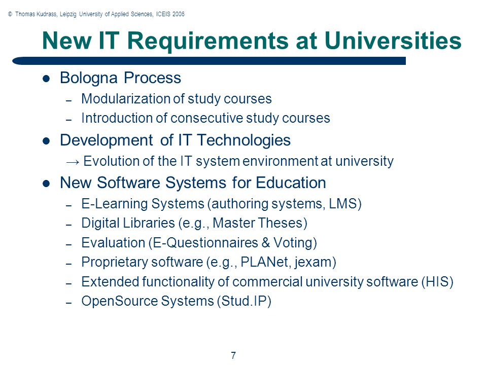 © Thomas Kudrass, Leipzig University of Applied Sciences, ICEIS 2006 7 7 7 New IT Requirements at Universities Bologna Process – Modularization of study courses – Introduction of consecutive study courses Development of IT Technologies → Evolution of the IT system environment at university New Software Systems for Education – E-Learning Systems (authoring systems, LMS) – Digital Libraries (e.g., Master Theses) – Evaluation (E-Questionnaires & Voting) – Proprietary software (e.g., PLANet, jexam) – Extended functionality of commercial university software (HIS) – OpenSource Systems (Stud.IP)