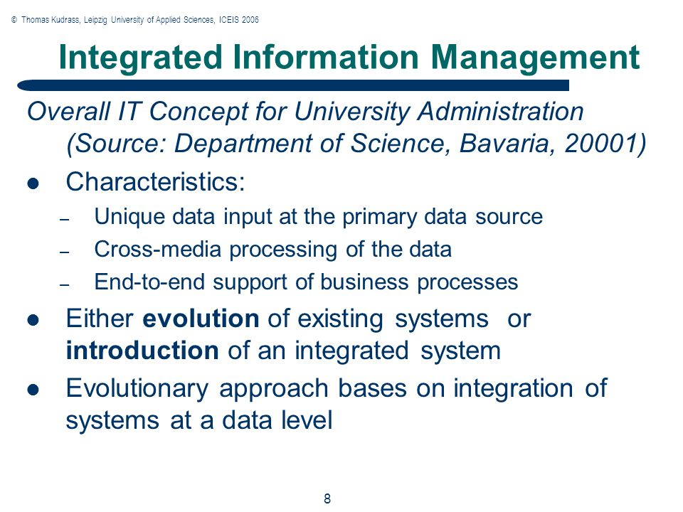 © Thomas Kudrass, Leipzig University of Applied Sciences, ICEIS 2006 8 8 8 Integrated Information Management Overall IT Concept for University Administration (Source: Department of Science, Bavaria, 20001) Characteristics: – Unique data input at the primary data source – Cross-media processing of the data – End-to-end support of business processes Either evolution of existing systems or introduction of an integrated system Evolutionary approach bases on integration of systems at a data level