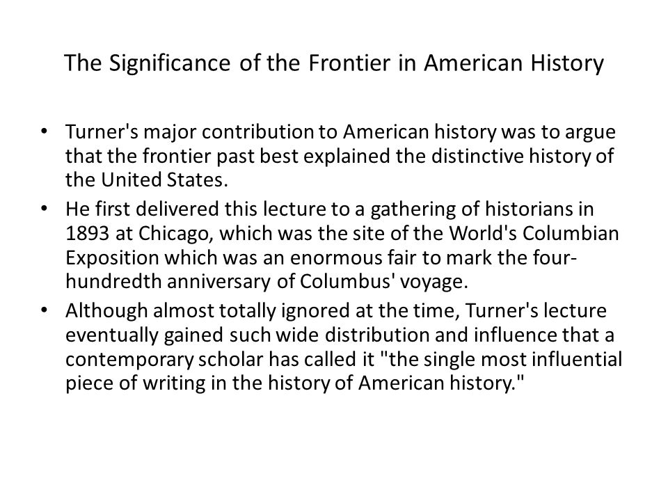 The Significance of the Frontier in American History Turner s major contribution to American history was to argue that the frontier past best explained the distinctive history of the United States.