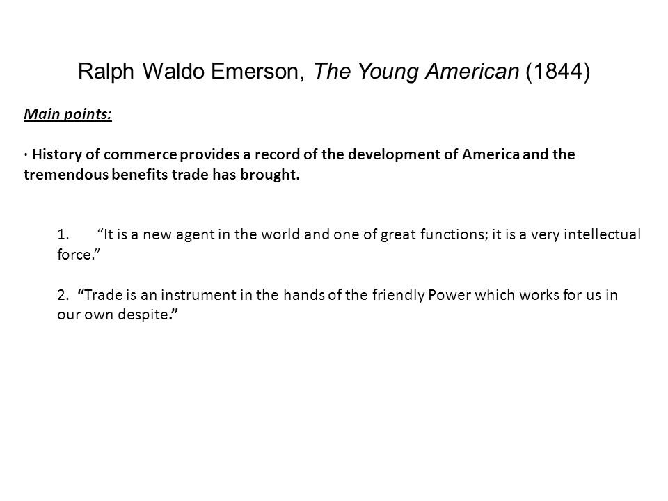 Ralph Waldo Emerson, The Young American (1844) Main points: · History of commerce provides a record of the development of America and the tremendous benefits trade has brought.