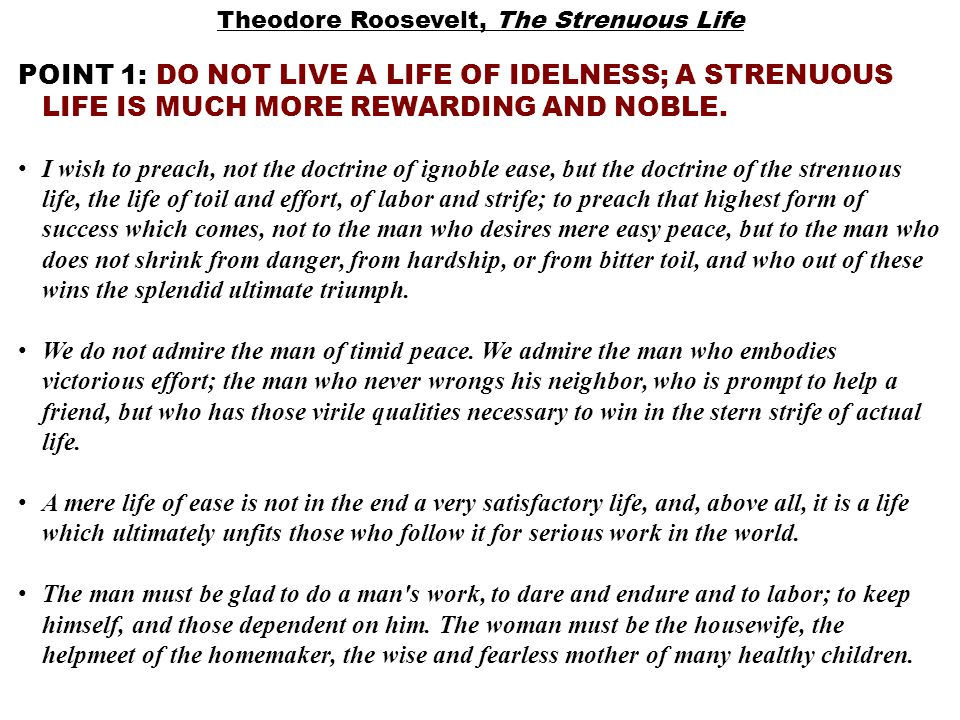 Theodore Roosevelt, The Strenuous Life POINT 1: DO NOT LIVE A LIFE OF IDELNESS; A STRENUOUS LIFE IS MUCH MORE REWARDING AND NOBLE.