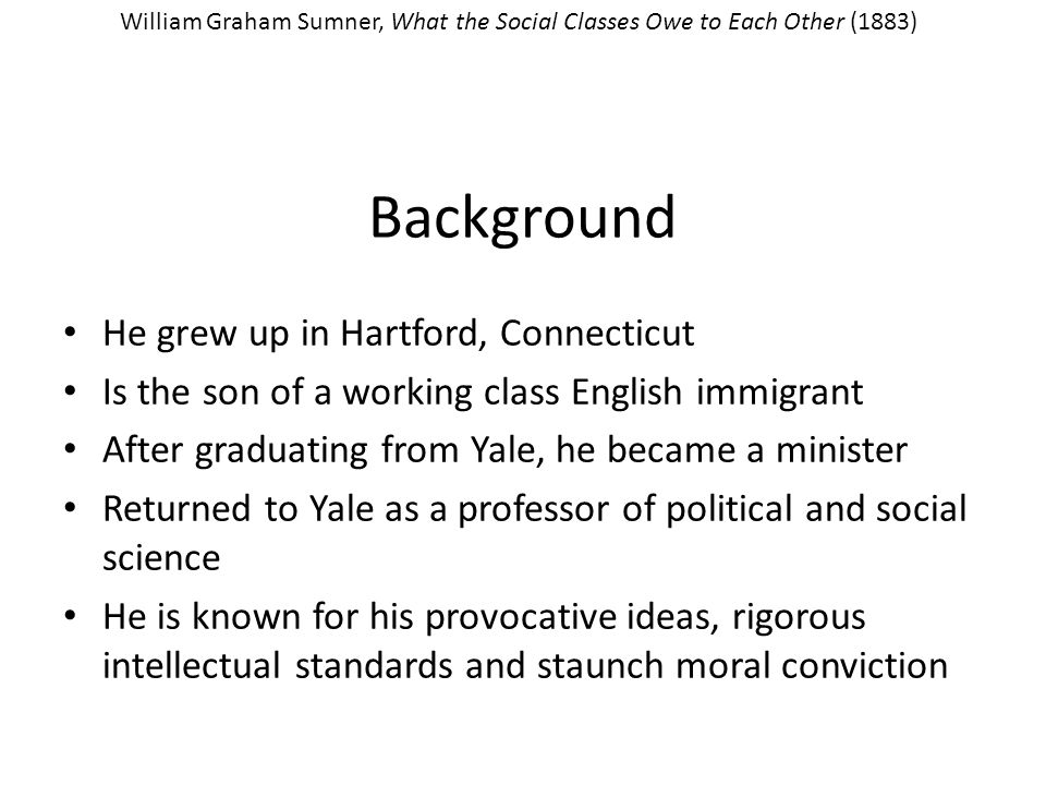 Background He grew up in Hartford, Connecticut Is the son of a working class English immigrant After graduating from Yale, he became a minister Returned to Yale as a professor of political and social science He is known for his provocative ideas, rigorous intellectual standards and staunch moral conviction William Graham Sumner, What the Social Classes Owe to Each Other (1883)