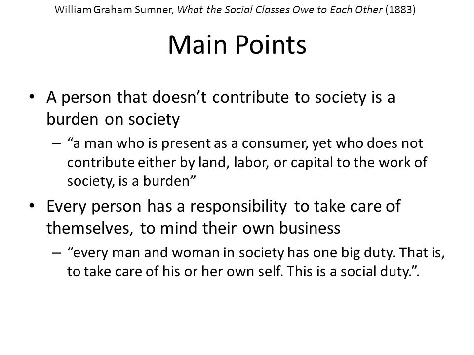 Main Points A person that doesn't contribute to society is a burden on society – a man who is present as a consumer, yet who does not contribute either by land, labor, or capital to the work of society, is a burden Every person has a responsibility to take care of themselves, to mind their own business – every man and woman in society has one big duty.