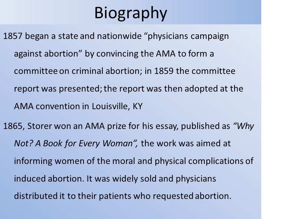 Biography 1857 began a state and nationwide physicians campaign against abortion by convincing the AMA to form a committee on criminal abortion; in 1859 the committee report was presented; the report was then adopted at the AMA convention in Louisville, KY 1865, Storer won an AMA prize for his essay, published as Why Not.