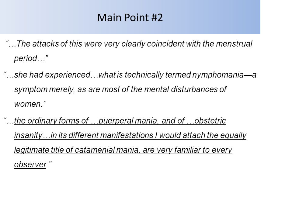 Main Point #2 …The attacks of this were very clearly coincident with the menstrual period… …she had experienced…what is technically termed nymphomania—a symptom merely, as are most of the mental disturbances of women. …the ordinary forms of …puerperal mania, and of …obstetric insanity…in its different manifestations I would attach the equally legitimate title of catamenial mania, are very familiar to every observer.