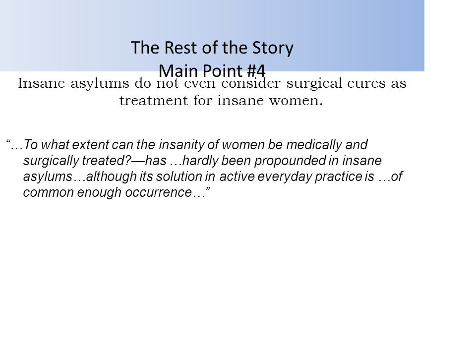 …To what extent can the insanity of women be medically and surgically treated?—has …hardly been propounded in insane asylums…although its solution in active everyday practice is …of common enough occurrence… The Rest of the Story Main Point #4 Insane asylums do not even consider surgical cures as treatment for insane women.