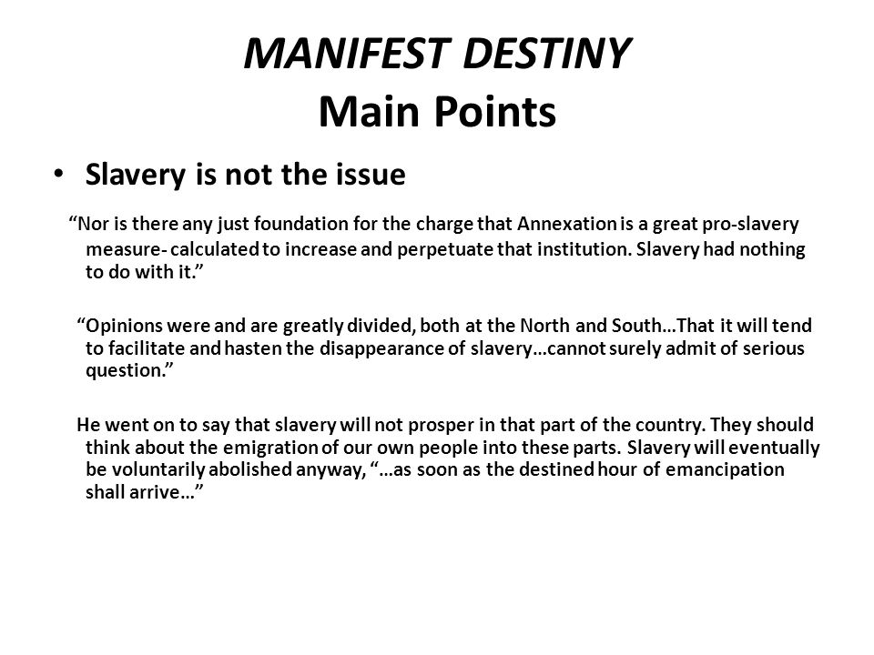 MANIFEST DESTINY Main Points Slavery is not the issue Nor is there any just foundation for the charge that Annexation is a great pro-slavery measure- calculated to increase and perpetuate that institution.