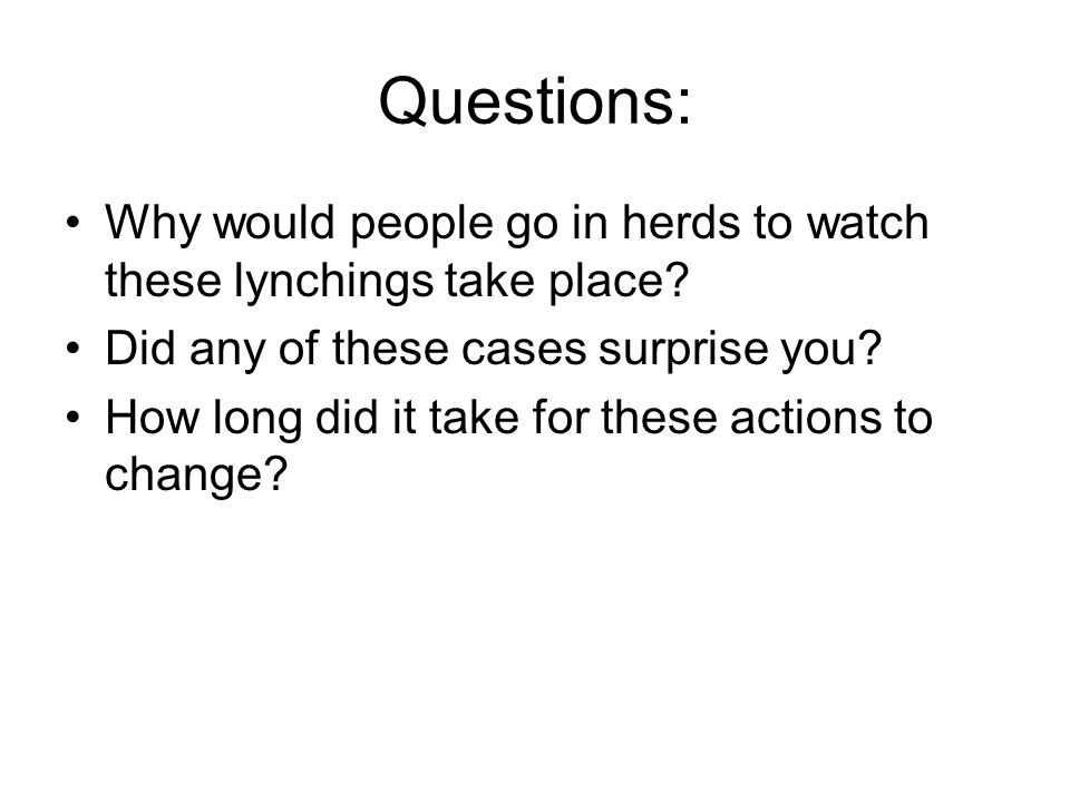 Questions: Why would people go in herds to watch these lynchings take place.