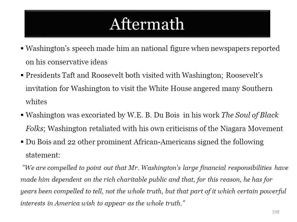 Aftermath 198  Washington's speech made him an national figure when newspapers reported on his conservative ideas  Presidents Taft and Roosevelt both visited with Washington; Roosevelt's invitation for Washington to visit the White House angered many Southern whites  Washington was excoriated by W.E.