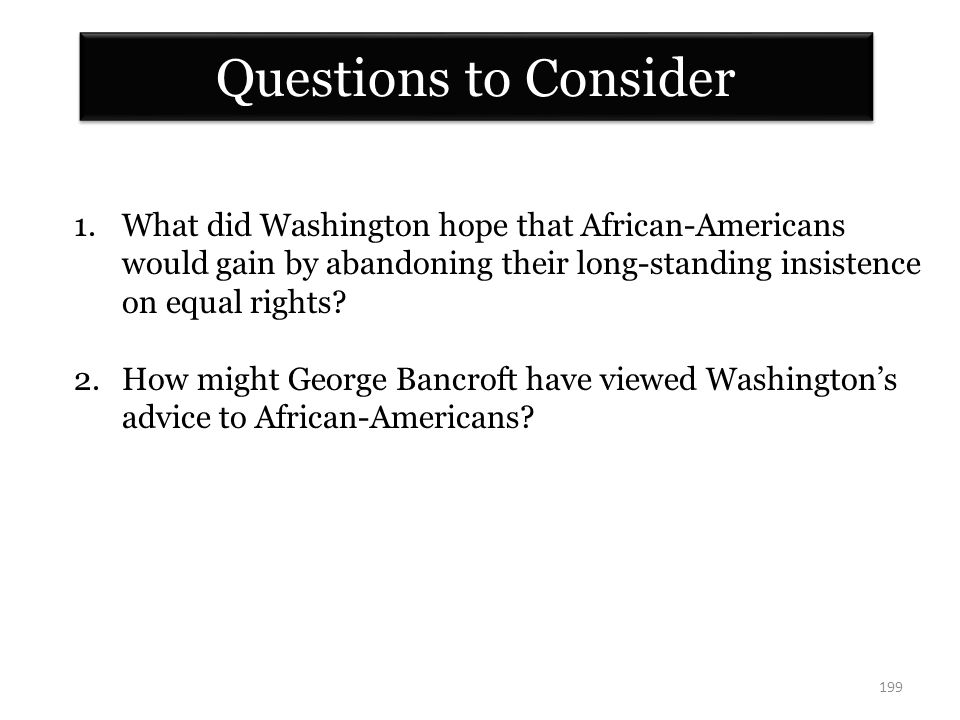 199 Questions to Consider 1.What did Washington hope that African-Americans would gain by abandoning their long-standing insistence on equal rights.