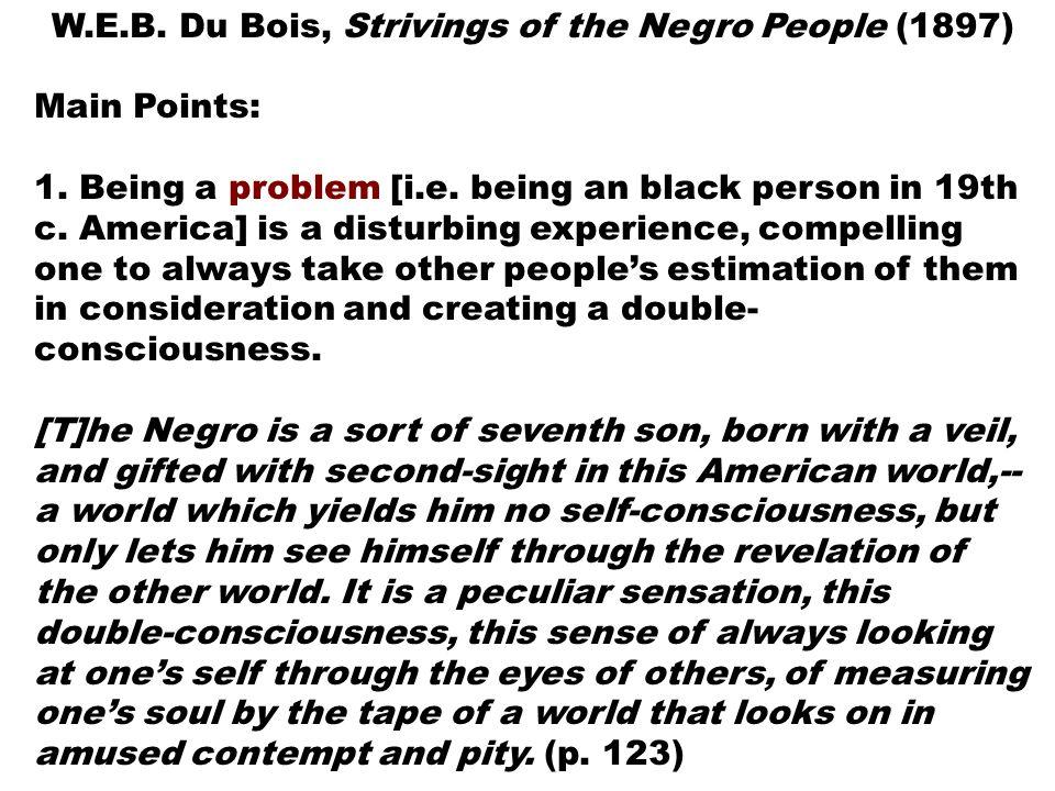 W.E.B.Du Bois, Strivings of the Negro People (1897) Main Points: 1.