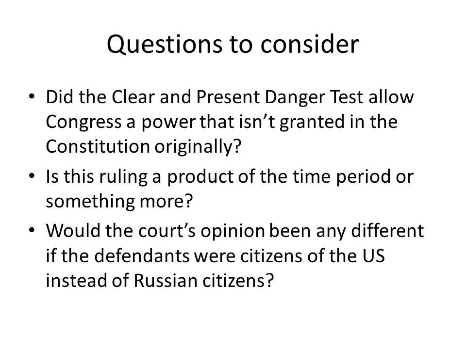 Questions to consider Did the Clear and Present Danger Test allow Congress a power that isn't granted in the Constitution originally.