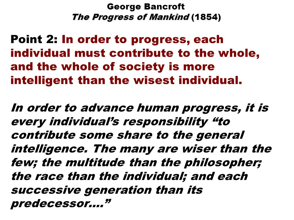 George Bancroft The Progress of Mankind (1854) Point 2: In order to progress, each individual must contribute to the whole, and the whole of society is more intelligent than the wisest individual.