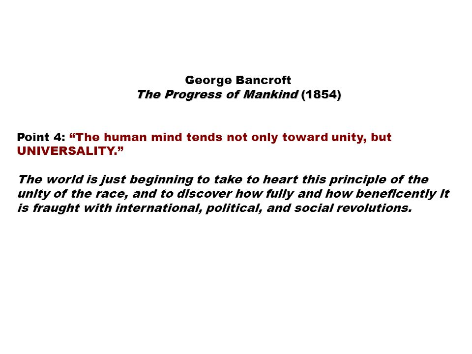 George Bancroft The Progress of Mankind (1854) Point 4: The human mind tends not only toward unity, but UNIVERSALITY. The world is just beginning to take to heart this principle of the unity of the race, and to discover how fully and how beneficently it is fraught with international, political, and social revolutions.