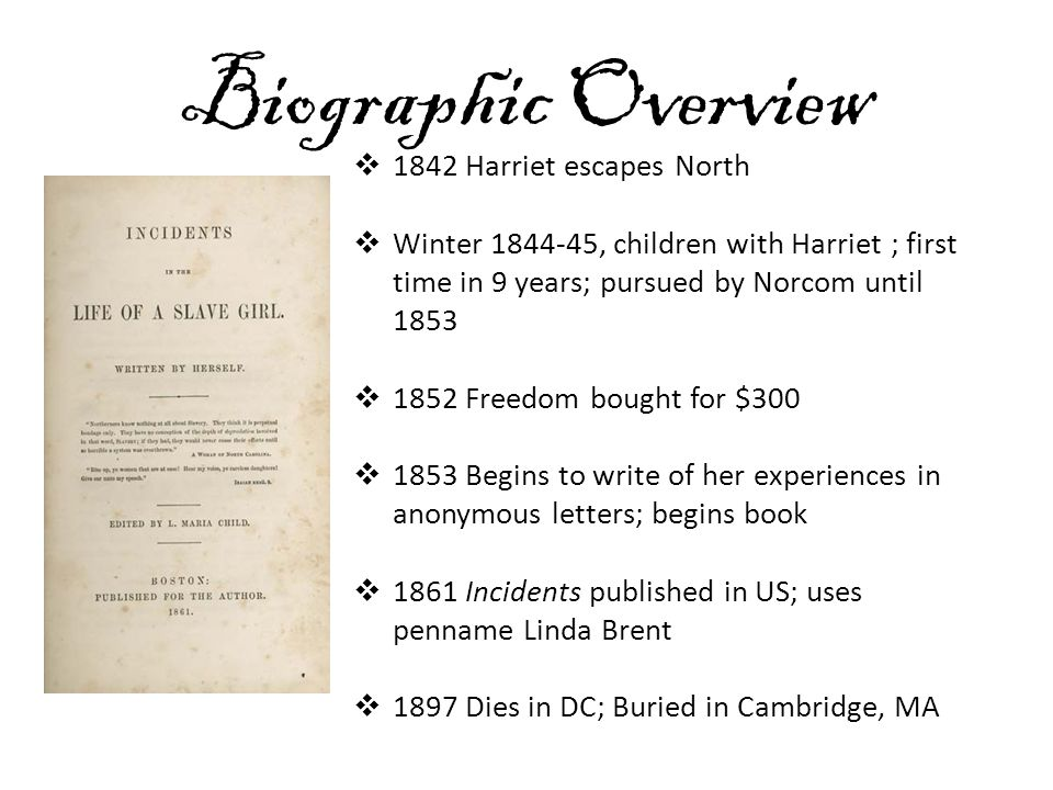 Biographic Overview  1842 Harriet escapes North  Winter 1844-45, children with Harriet ; first time in 9 years; pursued by Norcom until 1853  1852 Freedom bought for $300  1853 Begins to write of her experiences in anonymous letters; begins book  1861 Incidents published in US; uses penname Linda Brent  1897 Dies in DC; Buried in Cambridge, MA