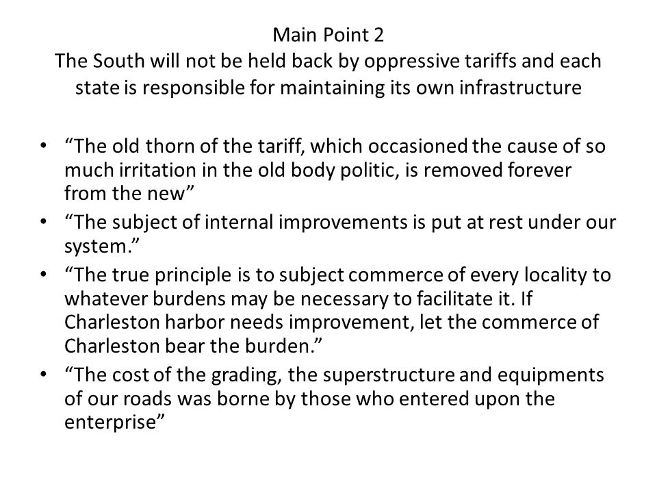 Main Point 2 The South will not be held back by oppressive tariffs and each state is responsible for maintaining its own infrastructure The old thorn of the tariff, which occasioned the cause of so much irritation in the old body politic, is removed forever from the new The subject of internal improvements is put at rest under our system. The true principle is to subject commerce of every locality to whatever burdens may be necessary to facilitate it.