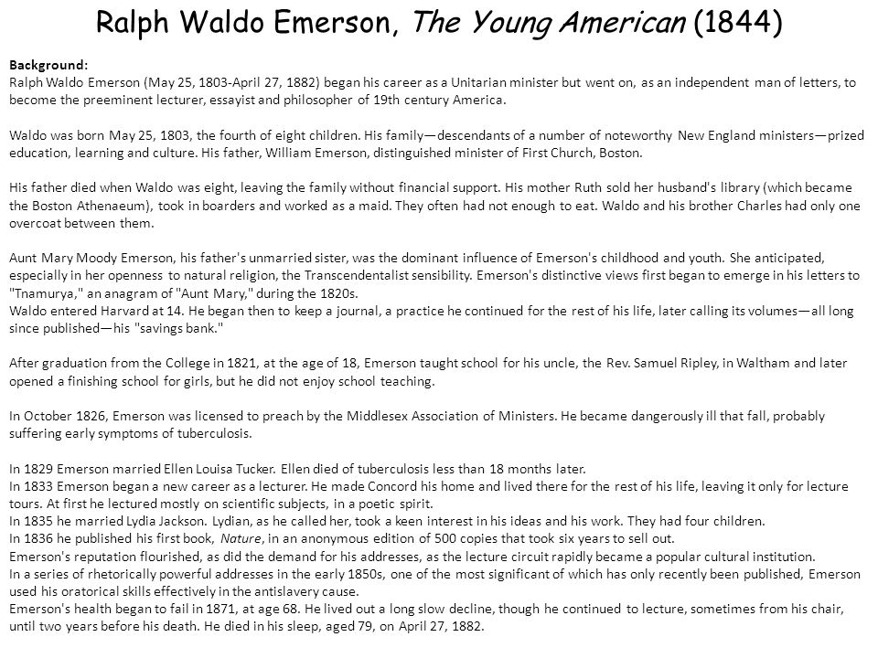 Ralph Waldo Emerson, The Young American (1844) Background: Ralph Waldo Emerson (May 25, 1803-April 27, 1882) began his career as a Unitarian minister but went on, as an independent man of letters, to become the preeminent lecturer, essayist and philosopher of 19th century America.