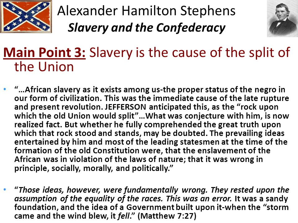 Alexander Hamilton Stephens Slavery and the Confederacy Main Point 3: Slavery is the cause of the split of the Union …African slavery as it exists among us-the proper status of the negro in our form of civilization.