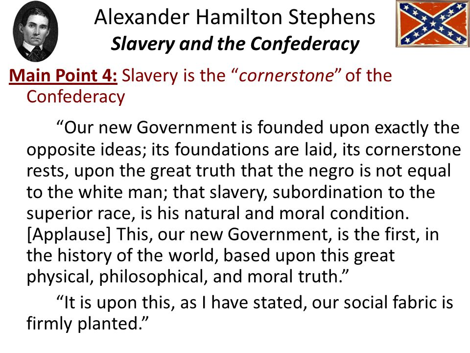 Alexander Hamilton Stephens Slavery and the Confederacy Main Point 4: Slavery is the cornerstone of the Confederacy Our new Government is founded upon exactly the opposite ideas; its foundations are laid, its cornerstone rests, upon the great truth that the negro is not equal to the white man; that slavery, subordination to the superior race, is his natural and moral condition.