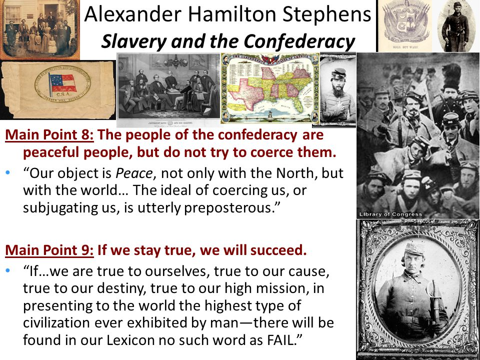 Alexander Hamilton Stephens Slavery and the Confederacy Main Point 8: The people of the confederacy are peaceful people, but do not try to coerce them.
