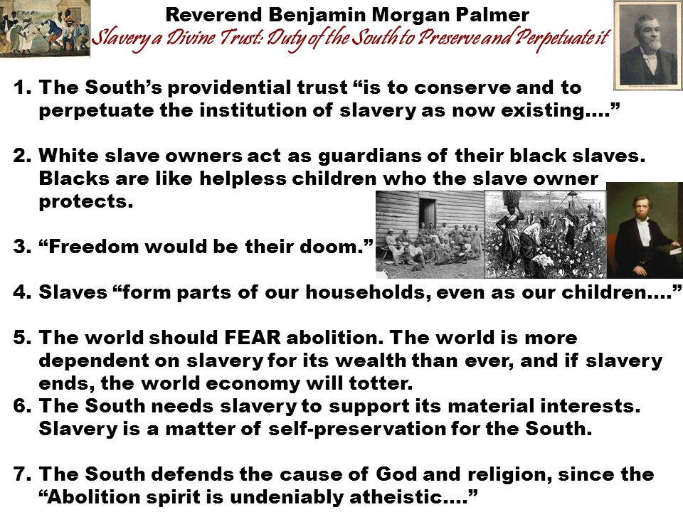 Reverend Benjamin Morgan Palmer Slavery a Divine Trust: Duty of the South to Preserve and Perpetuate it 1.The South's providential trust is to conserve and to perpetuate the institution of slavery as now existing…. 2.White slave owners act as guardians of their black slaves.