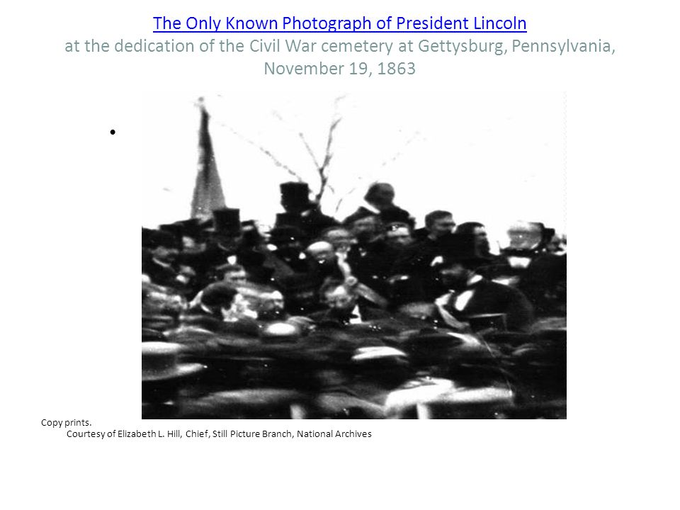 The Only Known Photograph of President Lincoln The Only Known Photograph of President Lincoln at the dedication of the Civil War cemetery at Gettysburg, Pennsylvania, November 19, 1863 Copy prints.