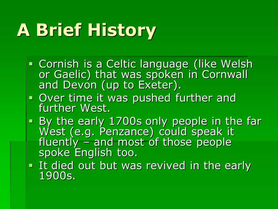 A Brief History  Cornish is a Celtic language (like Welsh or Gaelic) that was spoken in Cornwall and Devon (up to Exeter).