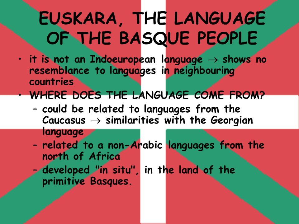 EUSKARA, THE LANGUAGE OF THE BASQUE PEOPLE it is not an Indoeuropean language  shows no resemblance to languages in neighbouring countries WHERE DOES THE LANGUAGE COME FROM.