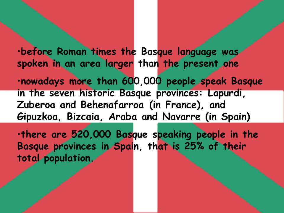 before Roman times the Basque language was spoken in an area larger than the present one nowadays more than 600,000 people speak Basque in the seven historic Basque provinces: Lapurdi, Zuberoa and Behenafarroa (in France), and Gipuzkoa, Bizcaia, Araba and Navarre (in Spain) there are 520,000 Basque speaking people in the Basque provinces in Spain, that is 25% of their total population.