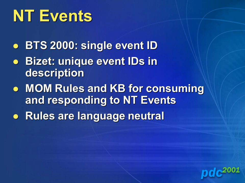 NT Events BTS 2000: single event ID BTS 2000: single event ID Bizet: unique event IDs in description Bizet: unique event IDs in description MOM Rules and KB for consuming and responding to NT Events MOM Rules and KB for consuming and responding to NT Events Rules are language neutral Rules are language neutral