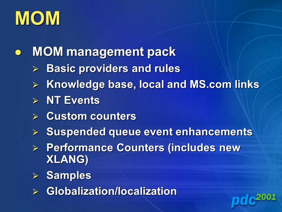 MOM MOM management pack MOM management pack  Basic providers and rules  Knowledge base, local and MS.com links  NT Events  Custom counters  Suspended queue event enhancements  Performance Counters (includes new XLANG)  Samples  Globalization/localization