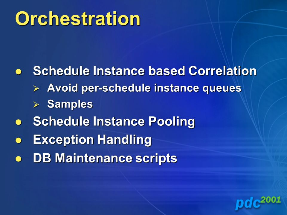 Orchestration Schedule Instance based Correlation Schedule Instance based Correlation  Avoid per-schedule instance queues  Samples Schedule Instance Pooling Schedule Instance Pooling Exception Handling Exception Handling DB Maintenance scripts DB Maintenance scripts